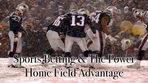 Sports Betting & The Power Home Field Advantage
